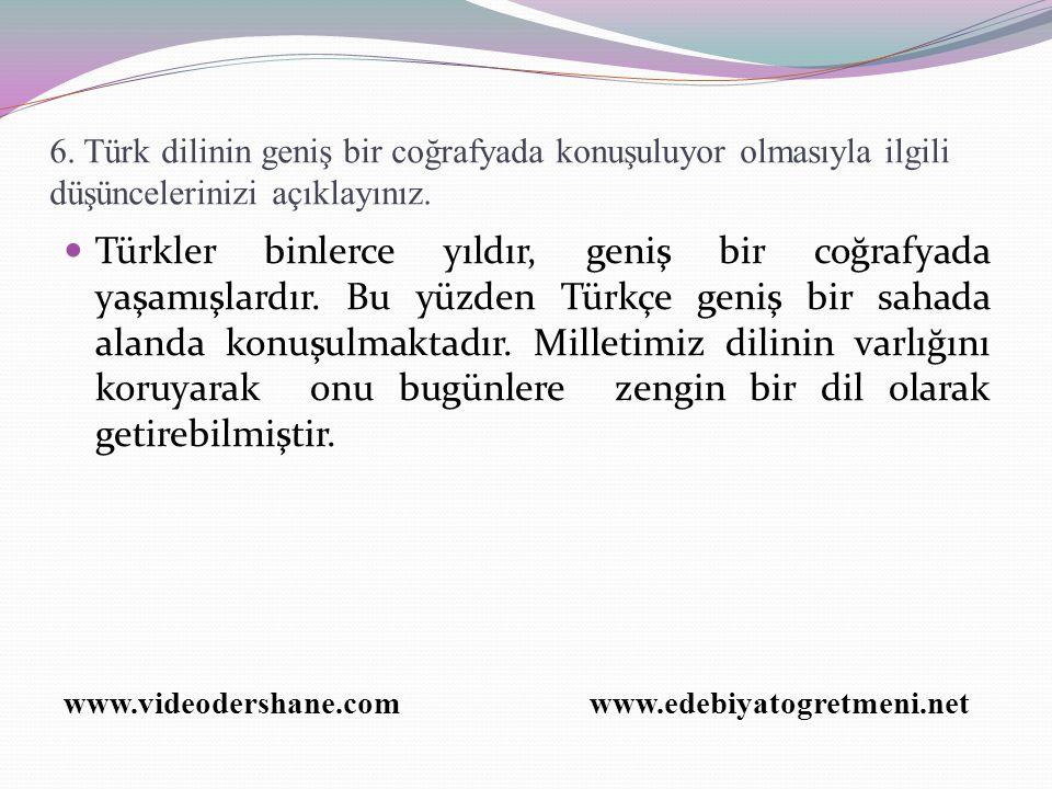 6. Türk dilinin geniş bir coğrafyada konuşuluyor olmasıyla ilgili düşüncelerinizi açıklayınız. Türkler binlerce yıldır, geniş bir coğrafyada yaşamışla