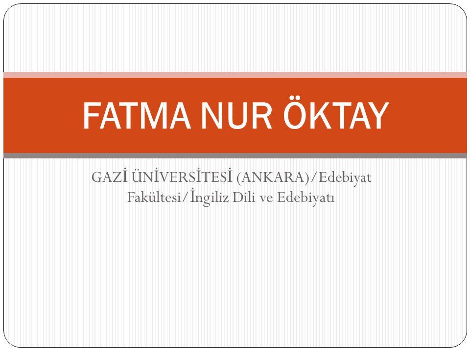 GAZ İ ÜN İ VERS İ TES İ (ANKARA)/Edebiyat Fakültesi/ İ ngiliz Dili ve Edebiyatı FATMA NUR ÖKTAY