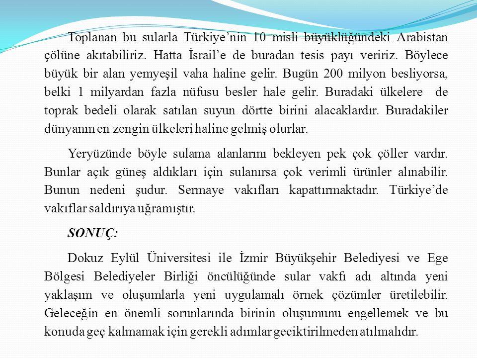 Toplanan bu sularla Türkiye'nin 10 misli büyüklüğündeki Arabistan çölüne akıtabiliriz. Hatta İsrail'e de buradan tesis payı veririz. Böylece büyük bir