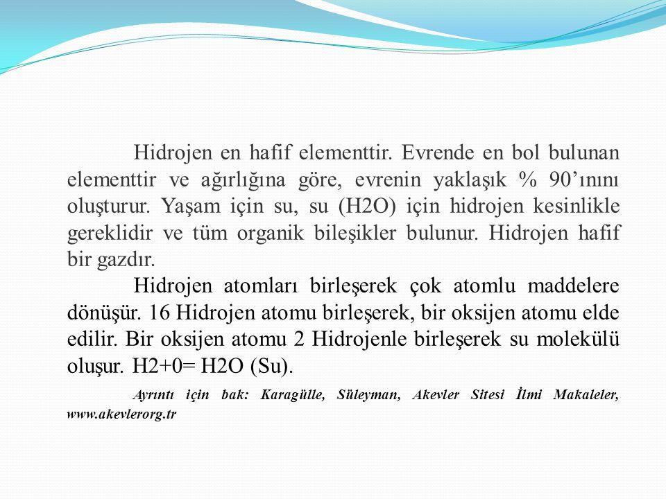 Hidrojen en hafif elementtir. Evrende en bol bulunan elementtir ve ağırlığına göre, evrenin yaklaşık % 90'ınını oluşturur. Yaşam için su, su (H2O) içi
