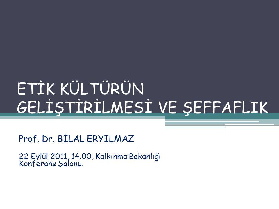 ETİK KÜLTÜRÜN GELİŞTİRİLMESİ VE ŞEFFAFLIK Prof. Dr. BİLAL ERYILMAZ 22 Eylül 2011, 14.00, Kalkınma Bakanlığı Konferans Salonu.