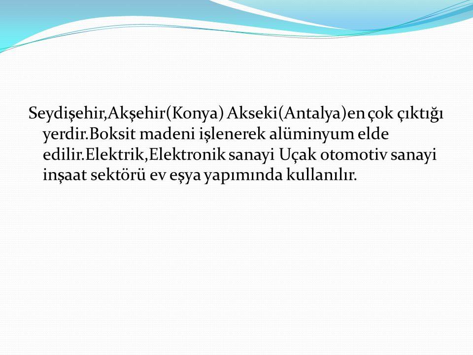 Seydişehir,Akşehir(Konya) Akseki(Antalya)en çok çıktığı yerdir.Boksit madeni işlenerek alüminyum elde edilir.Elektrik,Elektronik sanayi Uçak otomotiv sanayi inşaat sektörü ev eşya yapımında kullanılır.