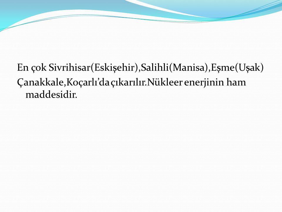 En çok Sivrihisar(Eskişehir),Salihli(Manisa),Eşme(Uşak) Çanakkale,Koçarlı'da çıkarılır.Nükleer enerjinin ham maddesidir.