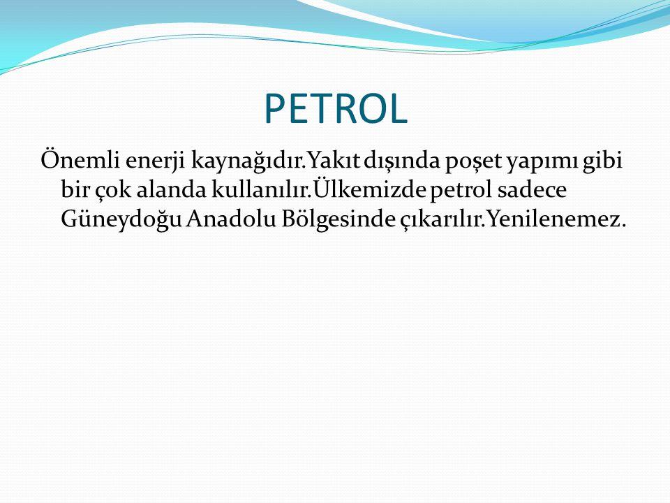 PETROL Önemli enerji kaynağıdır.Yakıt dışında poşet yapımı gibi bir çok alanda kullanılır.Ülkemizde petrol sadece Güneydoğu Anadolu Bölgesinde çıkarılır.Yenilenemez.