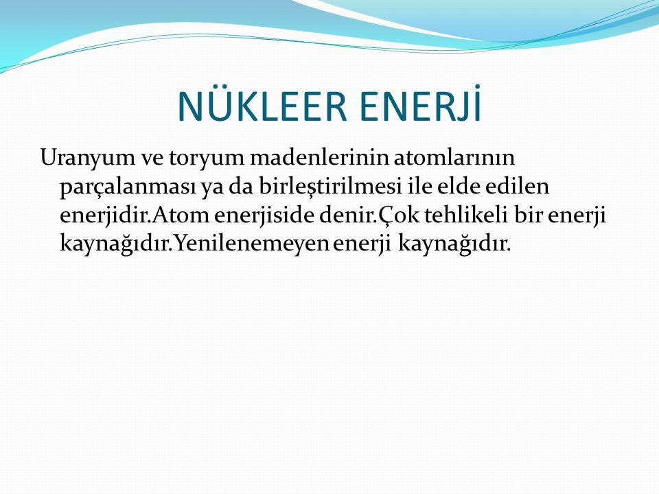 NÜKLEER ENERJİ Uranyum ve toryum madenlerinin atomlarının parçalanması ya da birleştirilmesi ile elde edilen enerjidir.Atom enerjiside denir.Çok tehlikeli bir enerji kaynağıdır.Yenilenemeyen enerji kaynağıdır.
