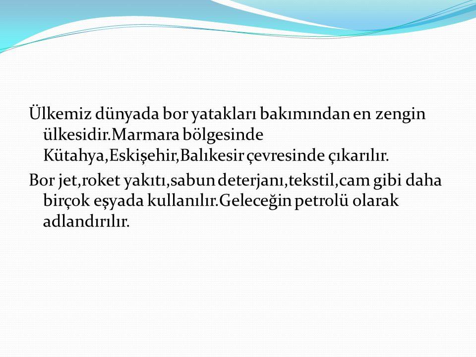 Ülkemiz dünyada bor yatakları bakımından en zengin ülkesidir.Marmara bölgesinde Kütahya,Eskişehir,Balıkesir çevresinde çıkarılır.