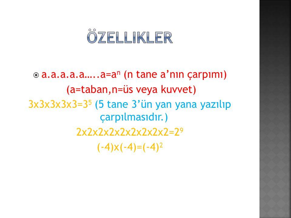 a.a.a.a.a…..a=a n (n tane a'nın çarpımı) (a=taban,n=üs veya kuvvet) 3x3x3x3x3=3 5 (5 tane 3'ün yan yana yazılıp çarpılmasıdır.) 2x2x2x2x2x2x2x2x2=2