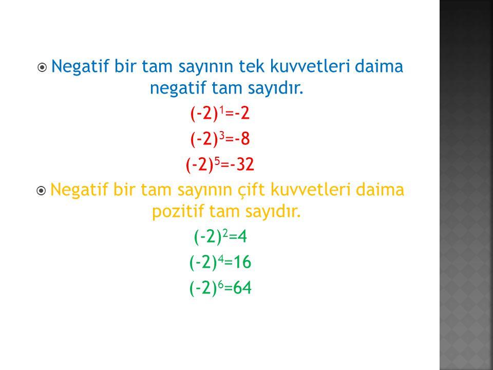  Negatif bir tam sayının tek kuvvetleri daima negatif tam sayıdır. (-2) 1 =-2 (-2) 3 =-8 (-2) 5 =-32  Negatif bir tam sayının çift kuvvetleri daima