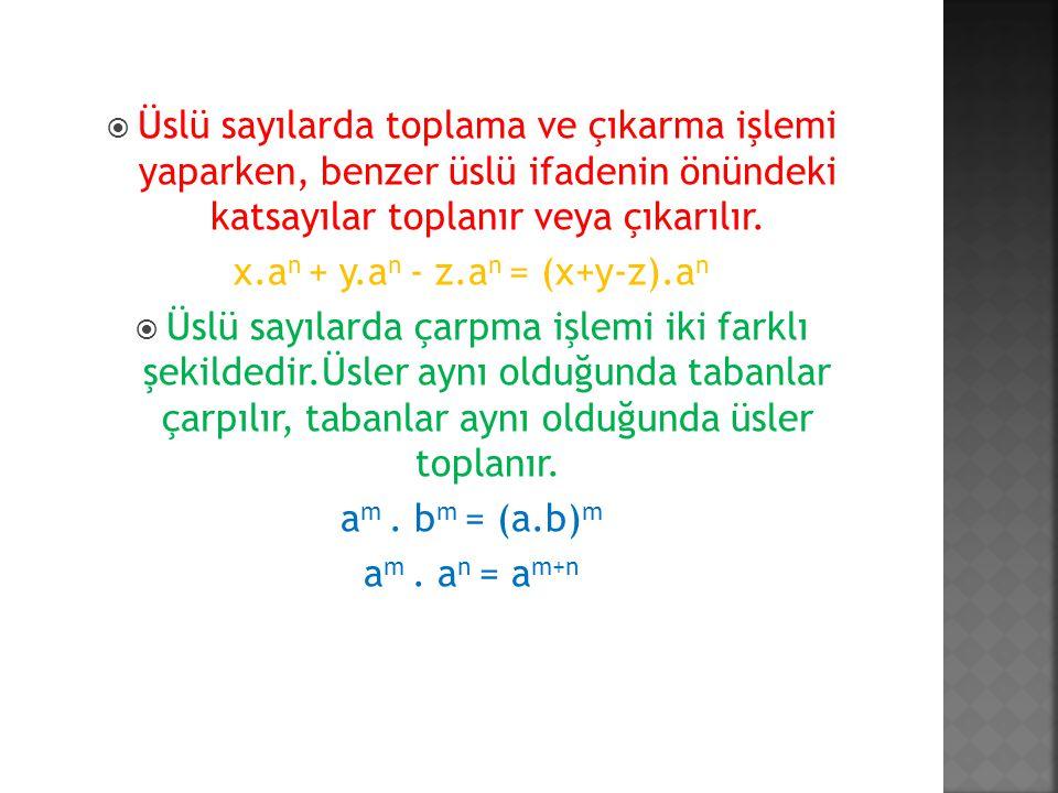  Üslü sayılarda toplama ve çıkarma işlemi yaparken, benzer üslü ifadenin önündeki katsayılar toplanır veya çıkarılır. x.a n + y.a n - z.a n = (x+y-z)