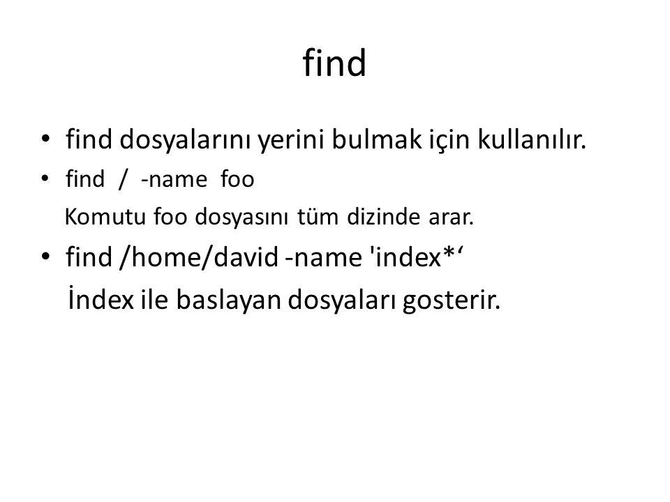 find find dosyalarını yerini bulmak için kullanılır. find / -name foo Komutu foo dosyasını tüm dizinde arar. find /home/david -name 'index*' İndex ile
