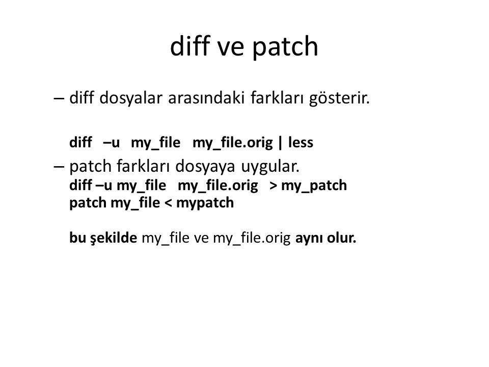 diff ve patch – diff dosyalar arasındaki farkları gösterir. diff –u my_file my_file.orig | less – patch farkları dosyaya uygular. diff –u my_file my_f