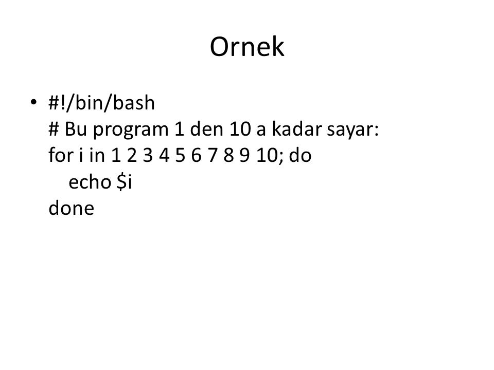 Ornek #!/bin/bash # Bu program 1 den 10 a kadar sayar: for i in 1 2 3 4 5 6 7 8 9 10; do echo $i done