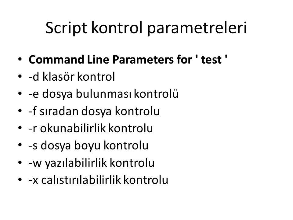 Script kontrol parametreleri Command Line Parameters for test -d klasör kontrol -e dosya bulunması kontrolü -f sıradan dosya kontrolu -r okunabilirlik kontrolu -s dosya boyu kontrolu -w yazılabilirlik kontrolu -x calıstırılabilirlik kontrolu