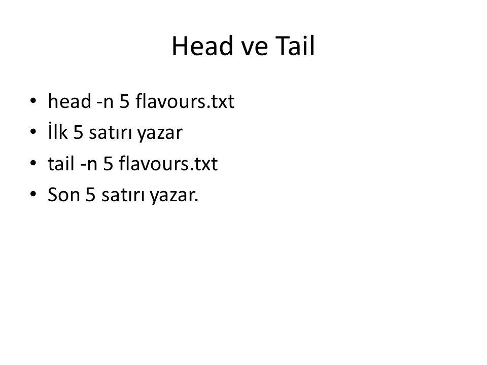 Head ve Tail head -n 5 flavours.txt İlk 5 satırı yazar tail -n 5 flavours.txt Son 5 satırı yazar.