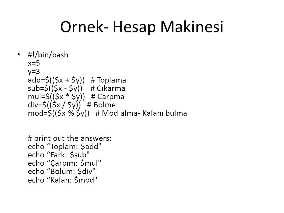 Ornek- Hesap Makinesi #!/bin/bash x=5 y=3 add=$(($x + $y)) # Toplama sub=$(($x - $y)) # Cıkarma mul=$(($x * $y)) # Carpma div=$(($x / $y)) # Bolme mod=$(($x % $y)) # Mod alma- Kalanı bulma # print out the answers: echo Toplam: $add echo Fark: $sub echo Çarpım: $mul echo Bolum: $div echo Kalan: $mod