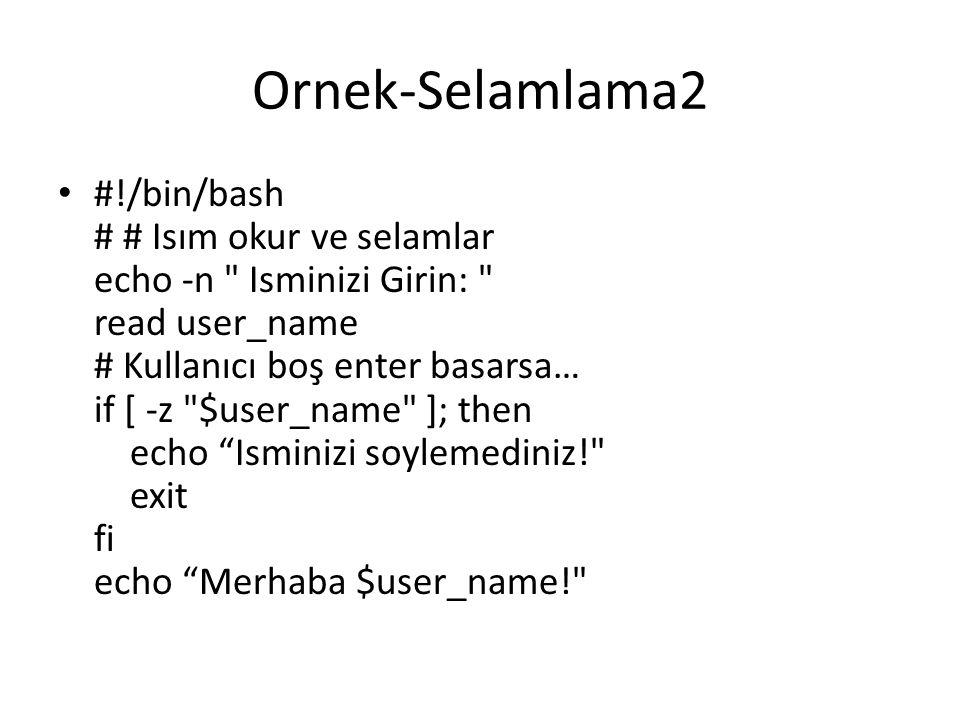 Ornek-Selamlama2 #!/bin/bash # # Isım okur ve selamlar echo -n Isminizi Girin: read user_name # Kullanıcı boş enter basarsa… if [ -z $user_name ]; then echo Isminizi soylemediniz! exit fi echo Merhaba $user_name!