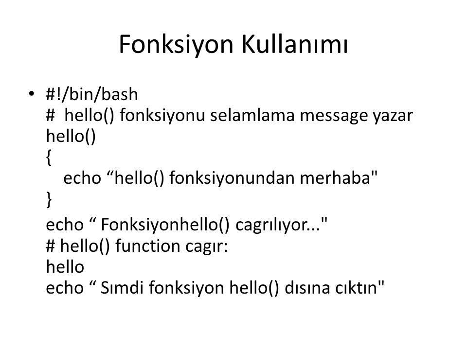 Fonksiyon Kullanımı #!/bin/bash # hello() fonksiyonu selamlama message yazar hello() { echo hello() fonksiyonundan merhaba } echo Fonksiyonhello() cagrılıyor... # hello() function cagır: hello echo Sımdi fonksiyon hello() dısına cıktın