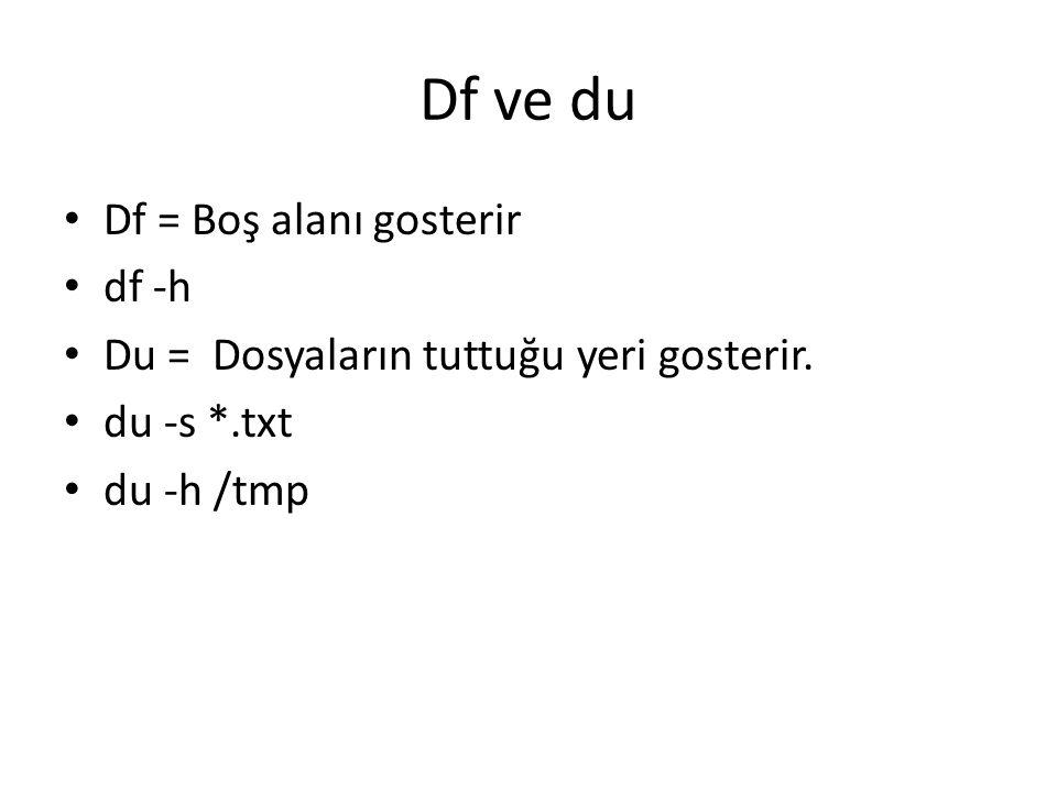 Df ve du Df = Boş alanı gosterir df -h Du = Dosyaların tuttuğu yeri gosterir. du -s *.txt du -h /tmp