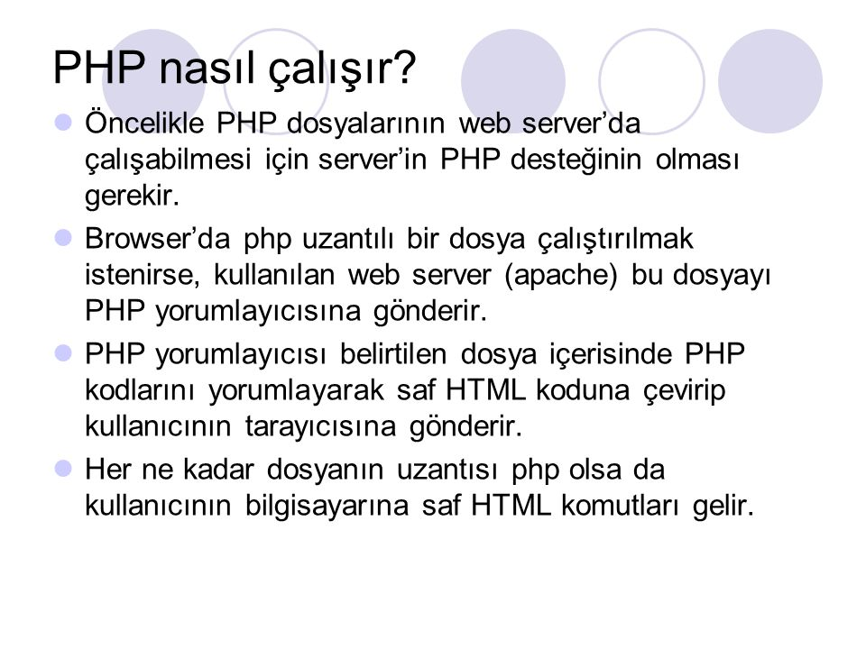 PHP nasıl çalışır? Öncelikle PHP dosyalarının web server'da çalışabilmesi için server'in PHP desteğinin olması gerekir. Browser'da php uzantılı bir do