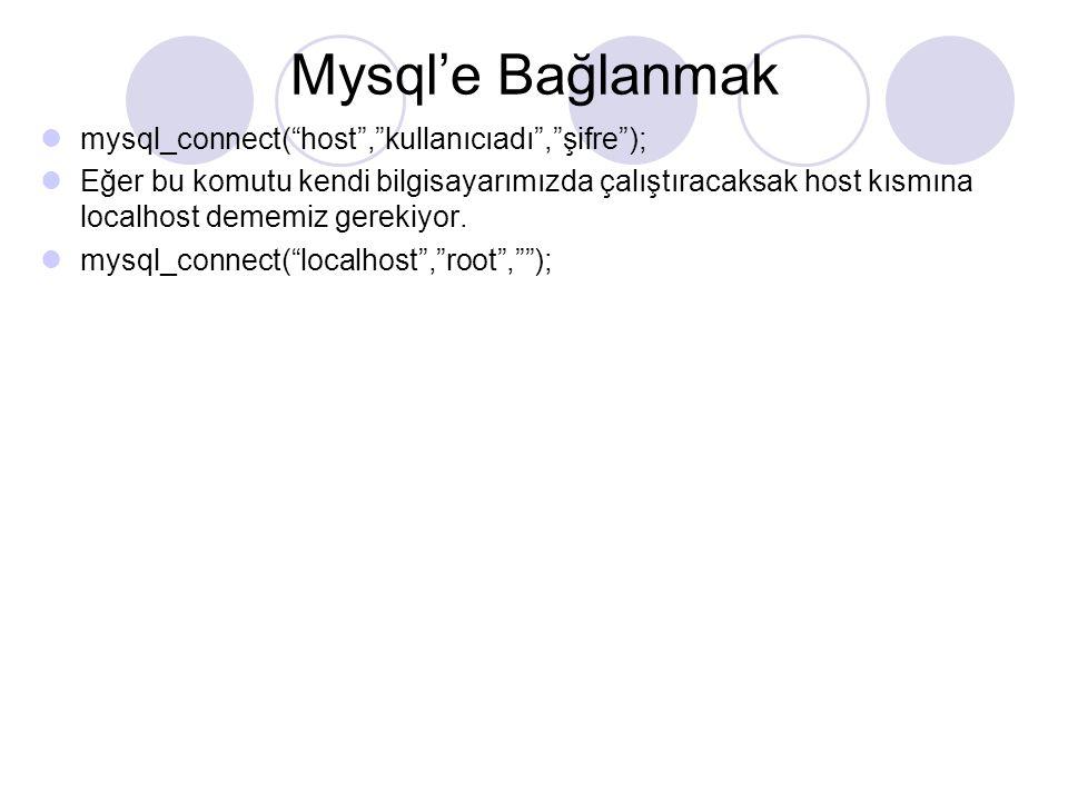 Mysql'e Bağlanmak mysql_connect( host , kullanıcıadı , şifre ); Eğer bu komutu kendi bilgisayarımızda çalıştıracaksak host kısmına localhost dememiz gerekiyor.