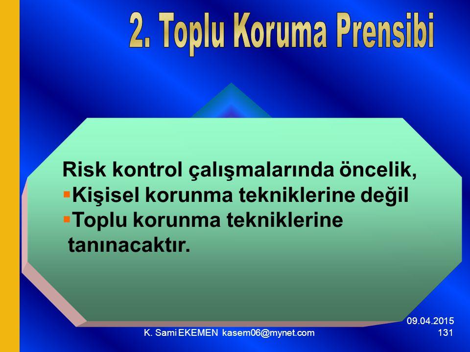 09.04.2015 K. Sami EKEMEN kasem06@mynet.com 131 Risk kontrol çalışmalarında öncelik,  Kişisel korunma tekniklerine değil  Toplu korunma tekniklerine
