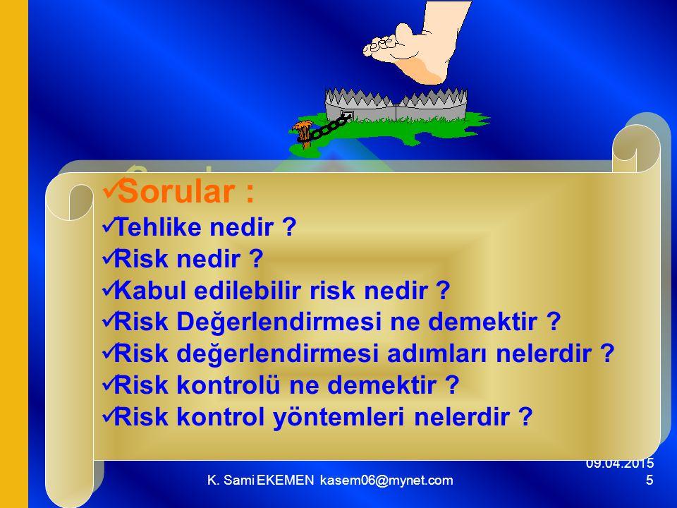 09.04.2015 K. Sami EKEMEN kasem06@mynet.com 5 Sorular : Tehlike nedir ? Risk nedir ? Kabul edilebilir risk nedir ? Risk Değerlendirmesi ne demektir ?