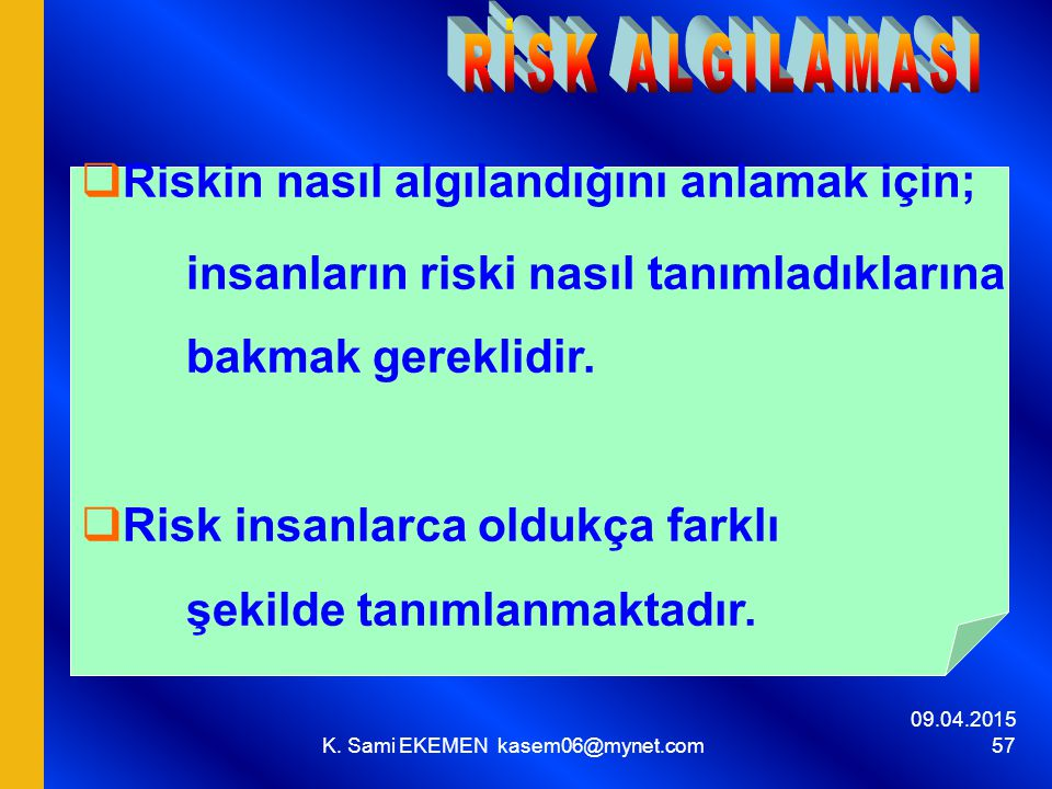 09.04.2015 K. Sami EKEMEN kasem06@mynet.com 57  Riskin nasıl algılandığını anlamak için; insanların riski nasıl tanımladıklarına bakmak gereklidir. 