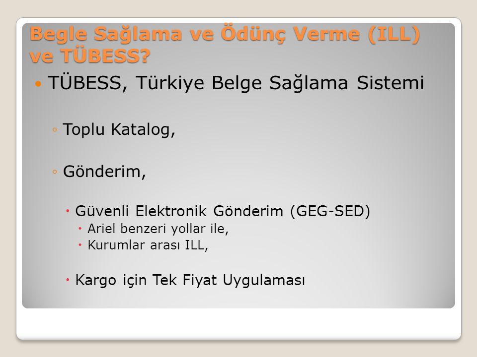 Begle Sağlama ve Ödünç Verme (ILL) ve TÜBESS? TÜBESS, Türkiye Belge Sağlama Sistemi ◦Toplu Katalog, ◦Gönderim,  Güvenli Elektronik Gönderim (GEG-SED)