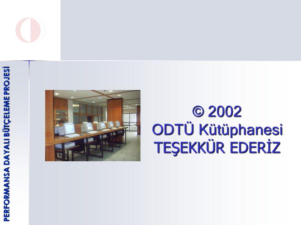© 2002 ODTÜ Kütüphanesi TEŞEKKÜR EDERİZ PERFORMANSA DAYALI BÜTÇELEME PROJESİ