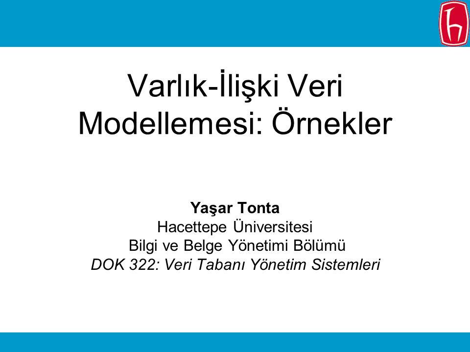 Varlık-İlişki Veri Modellemesi: Örnekler Yaşar Tonta Hacettepe Üniversitesi Bilgi ve Belge Yönetimi Bölümü DOK 322: Veri Tabanı Yönetim Sistemleri
