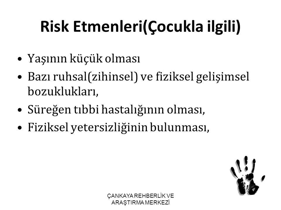 Risk Etmenleri(Çocukla ilgili) Yaşının küçük olması Bazı ruhsal(zihinsel) ve fiziksel gelişimsel bozuklukları, Süreğen tıbbi hastalığının olması, Fizi