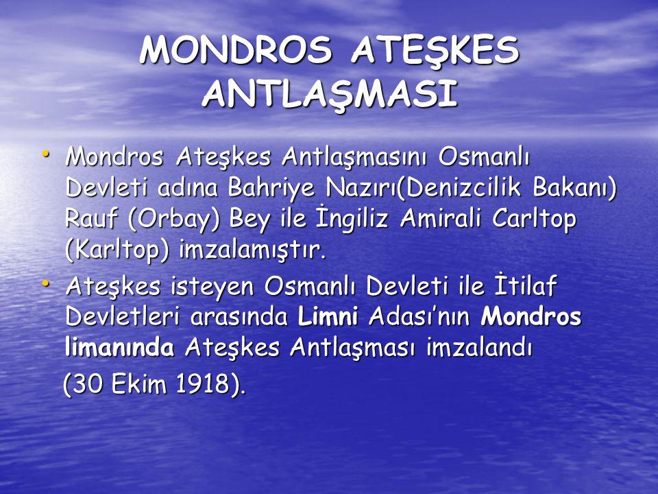 MONDROS ATEŞKES ANTLAŞMASI Mondros Ateşkes Antlaşmasını Osmanlı Devleti adına Bahriye Nazırı(Denizcilik Bakanı) Rauf (Orbay) Bey ile İngiliz Amirali Carltop (Karltop) imzalamıştır.