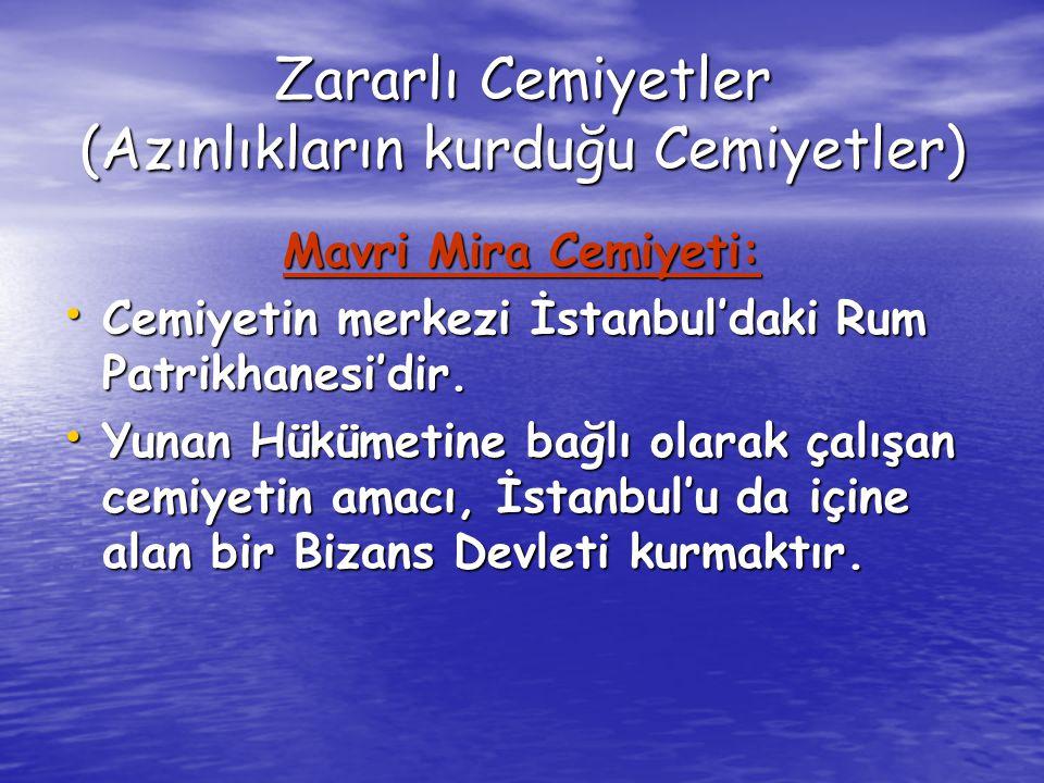 Zararlı Cemiyetler (Azınlıkların kurduğu Cemiyetler) Mavri Mira Cemiyeti: Cemiyetin merkezi İstanbul'daki Rum Patrikhanesi'dir.