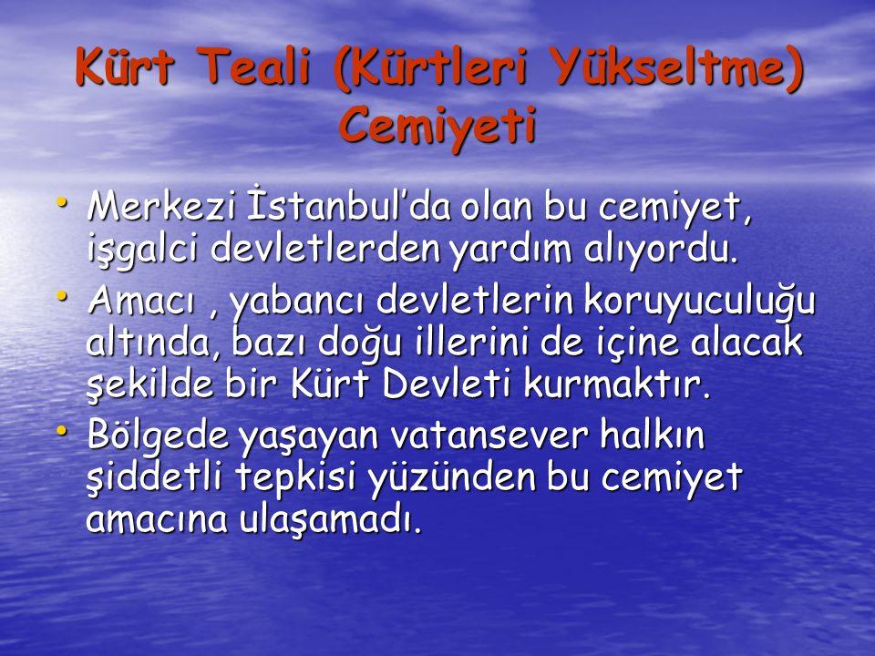 Kürt Teali (Kürtleri Yükseltme) Cemiyeti Merkezi İstanbul'da olan bu cemiyet, işgalci devletlerden yardım alıyordu.