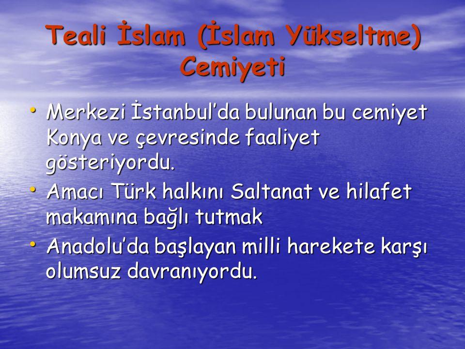 Teali İslam (İslam Yükseltme) Cemiyeti Merkezi İstanbul'da bulunan bu cemiyet Konya ve çevresinde faaliyet gösteriyordu.