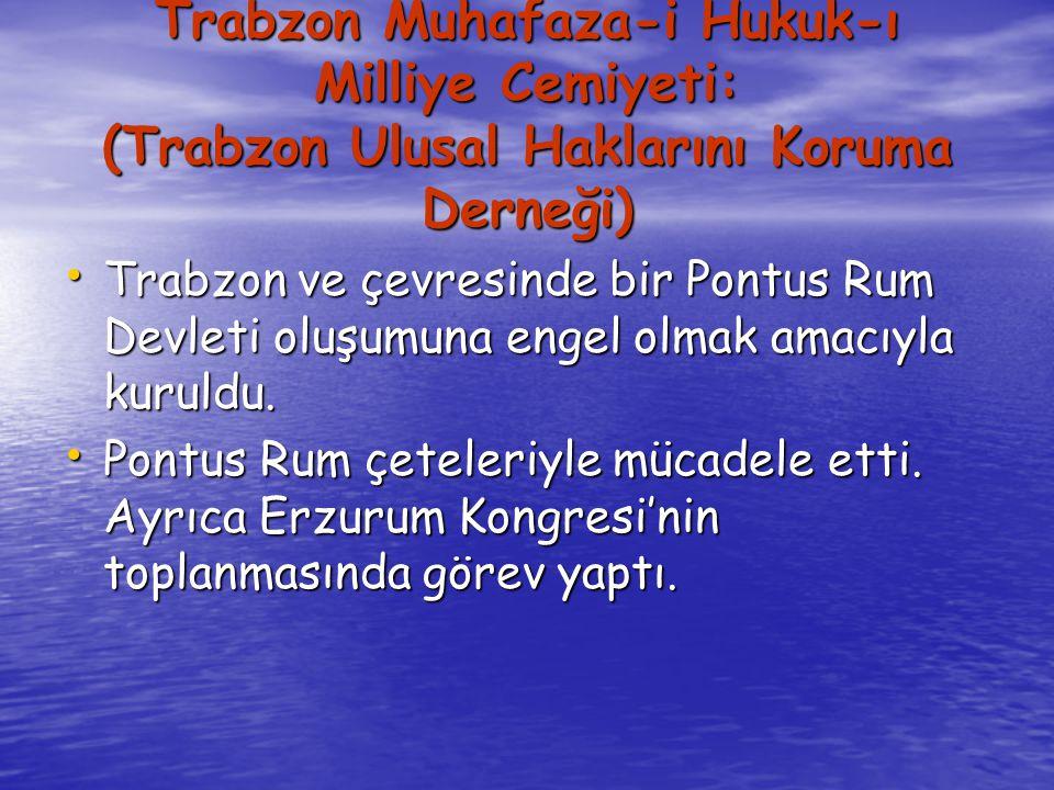 Trabzon Muhafaza-i Hukuk-ı Milliye Cemiyeti: (Trabzon Ulusal Haklarını Koruma Derneği) Trabzon ve çevresinde bir Pontus Rum Devleti oluşumuna engel olmak amacıyla kuruldu.