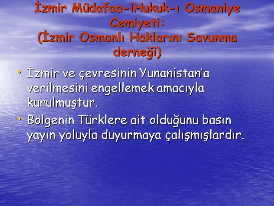 İzmir Müdafaa-iHukuk-ı Osmaniye Cemiyeti: (İzmir Osmanlı Haklarını Savunma derneği) İzmir ve çevresinin Yunanistan'a verilmesini engellemek amacıyla kurulmuştur.