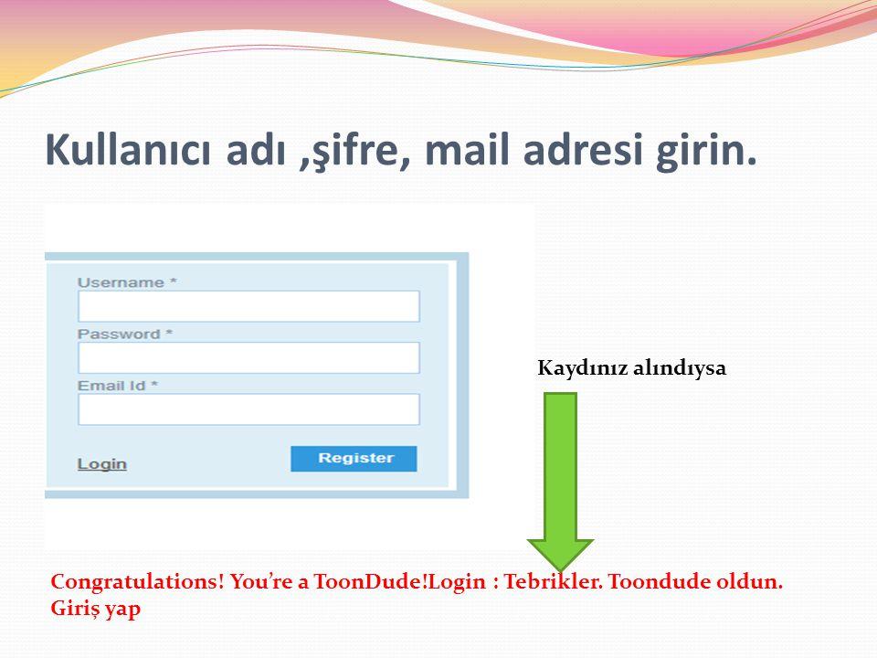 Kullanıcı adı,şifre, mail adresi girin. Congratulations! You're a ToonDude!Login : Tebrikler. Toondude oldun. Giriş yap Kaydınız alındıysa