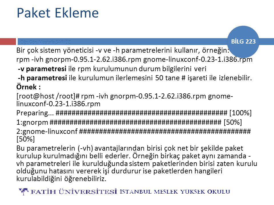 BİLG 223 Paket Ekleme Bir çok sistem yöneticisi -v ve -h parametrelerini kullanır, örneğin: rpm -ivh gnorpm-0.95.1-2.62.i386.rpm gnome-linuxconf-0.23-