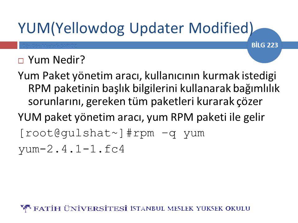 BİLG 223 YUM(Yellowdog Updater Modified)  Yum Nedir? Yum Paket yönetim aracı, kullanıcının kurmak istedigi RPM paketinin başlık bilgilerini kullanara