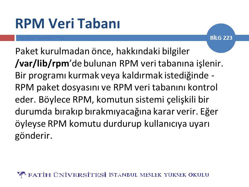 BİLG 223 RPM Veri Tabanı Paket kurulmadan önce, hakkındaki bilgiler /var/lib/rpm'de bulunan RPM veri tabanına işlenir. Bir programı kurmak veya kaldır