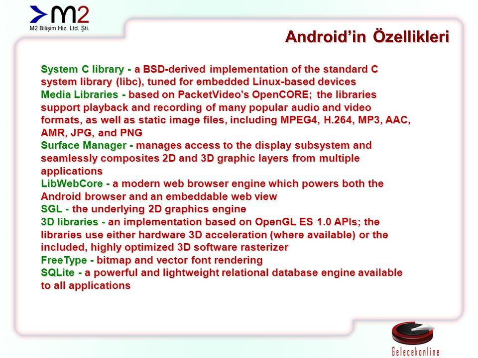 Android'in Özellikleri System C library - a BSD-derived implementation of the standard C system library (libc), tuned for embedded Linux-based devices