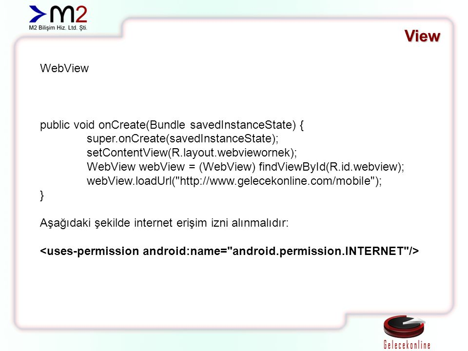 View WebView public void onCreate(Bundle savedInstanceState) { super.onCreate(savedInstanceState); setContentView(R.layout.webviewornek); WebView webView = (WebView) findViewById(R.id.webview); webView.loadUrl( http://www.gelecekonline.com/mobile ); } Aşağıdaki şekilde internet erişim izni alınmalıdır: