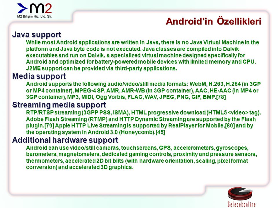 Android'in Özellikleri Java support While most Android applications are written in Java, there is no Java Virtual Machine in the platform and Java byt