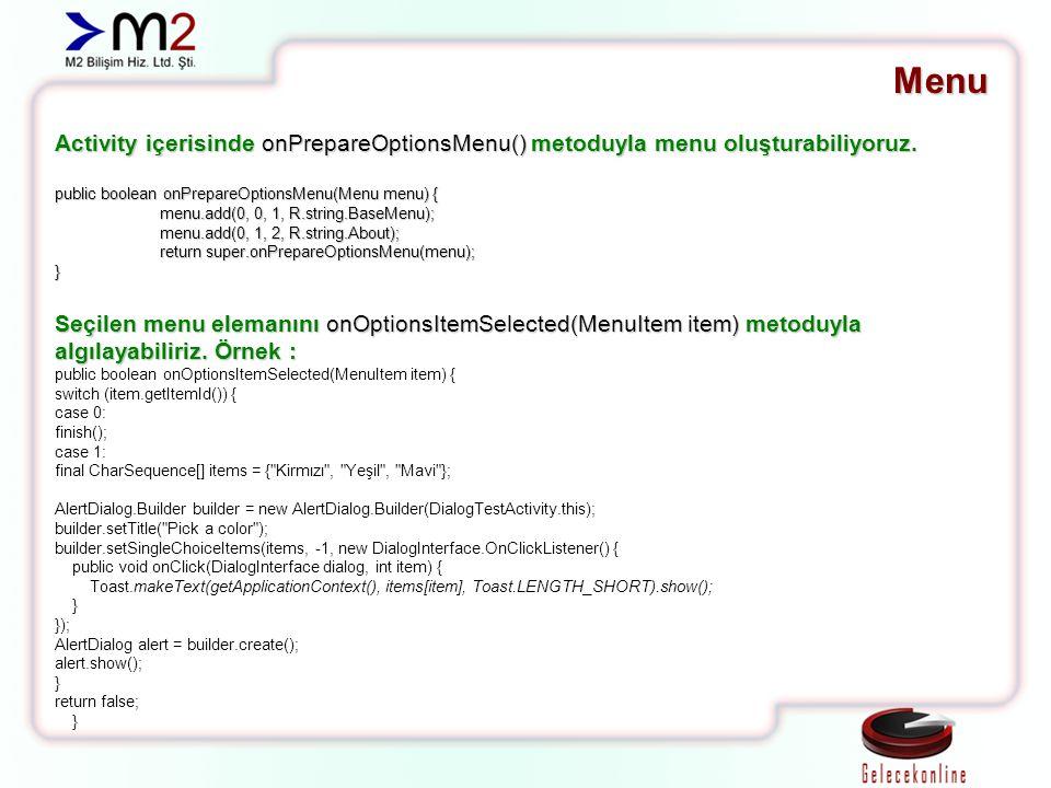 Menu Activity içerisinde onPrepareOptionsMenu() metoduyla menu oluşturabiliyoruz. public boolean onPrepareOptionsMenu(Menu menu) { menu.add(0, 0, 1, R
