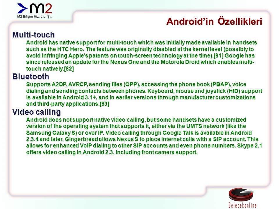 Android'in Özellikleri Multi-touch Android has native support for multi-touch which was initially made available in handsets such as the HTC Hero. The
