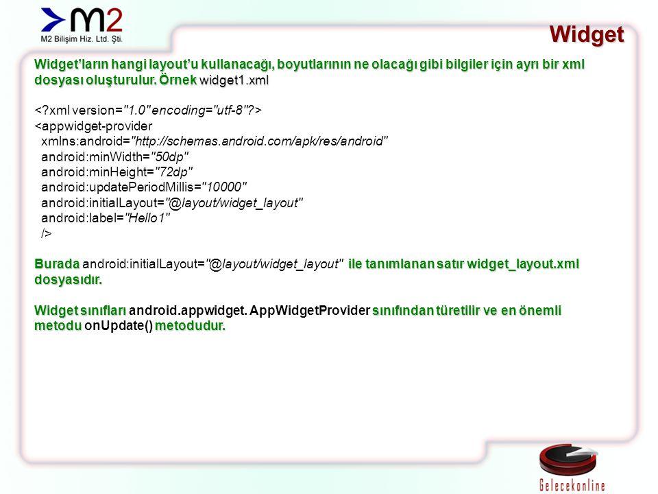 Widget Widget'ların hangi layout'u kullanacağı, boyutlarının ne olacağı gibi bilgiler için ayrı bir xml dosyası oluşturulur. Örnek widget1.xml <appwid