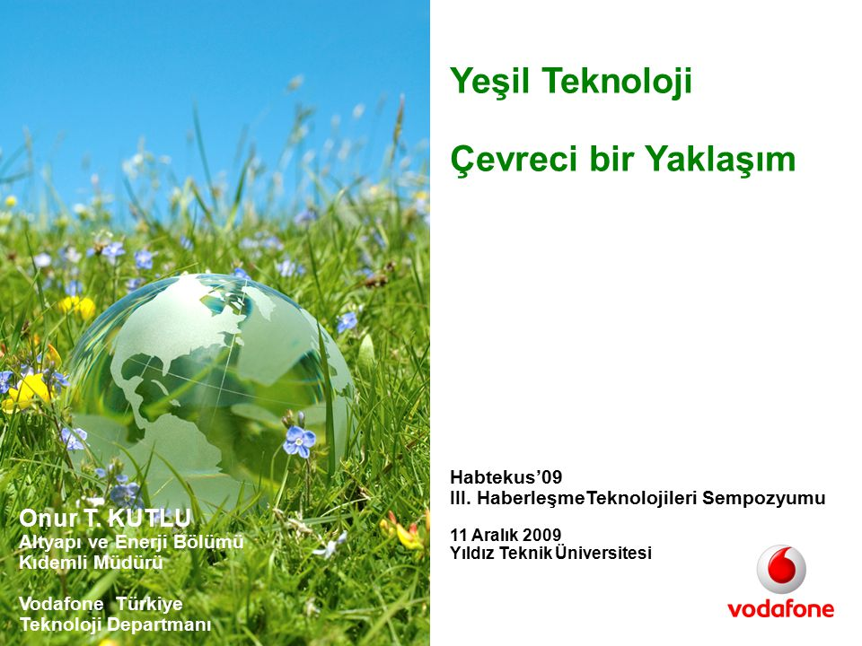 Version 1.0 Yeşil Teknoloji-Habtekus'09 Istanbul 11 Aralık 2009- VFTR NW - Onur Kutlu 12 Çevreci Yeşil Mobil BTS Uygulaması Green Network Yeşil Mobil BTS Ana Bileşenler: 3G radyo iç ve dış birimi Radyolink sistemi 12 x 180 W fotovoltaik panel Kontrolör 8 x 12 V 100 Ah akü Doğal Soğutma fanı Romörk ve konteyner Manuel Anten direği Toplam tüketim~350 W Maksimum Otonomi:12 saat Şebeke enerjisinin olmadığı ama mevsimsel ve geçici saha kapsamalarının gerekli olduğu bölgelerde için Vodafone Türkiye ve çözüm ortakları tarafından tasarlanmış güneş enerjisi ile çalışan mobil baz istasyonu