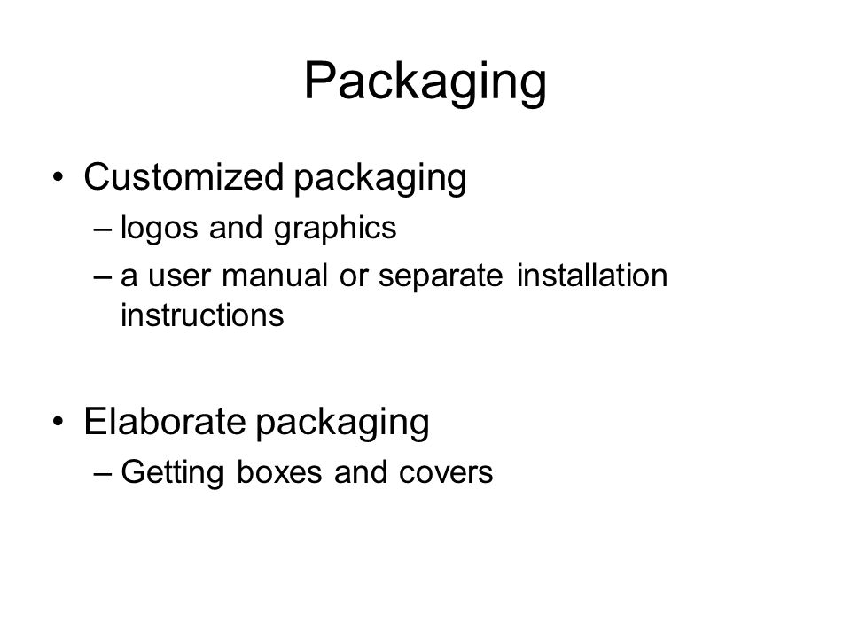 Packaging Customized packaging –logos and graphics –a user manual or separate installation instructions Elaborate packaging –Getting boxes and covers