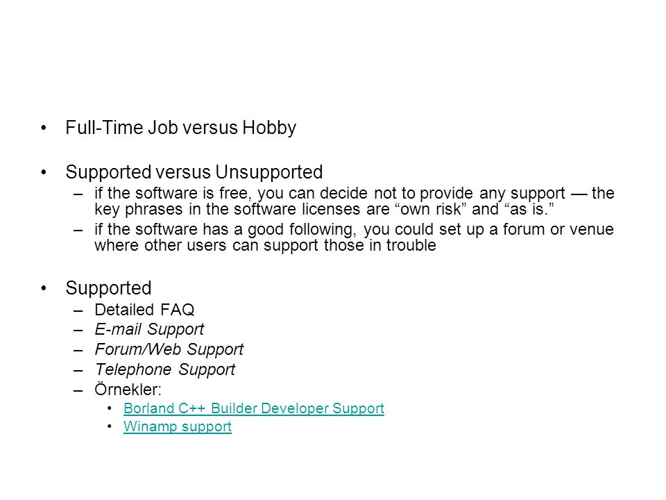 Full-Time Job versus Hobby Supported versus Unsupported –if the software is free, you can decide not to provide any support — the key phrases in the software licenses are own risk and as is. –if the software has a good following, you could set up a forum or venue where other users can support those in trouble Supported –Detailed FAQ –E-mail Support –Forum/Web Support –Telephone Support –Örnekler: Borland C++ Builder Developer SupportBorland C++ Builder Developer Support Winamp supportWinamp support